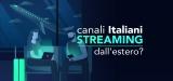 Come vedere TV italiana streaming dall'estero? – Guida completa