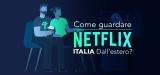 Come si può sbloccare Netflix Italia all'estero?